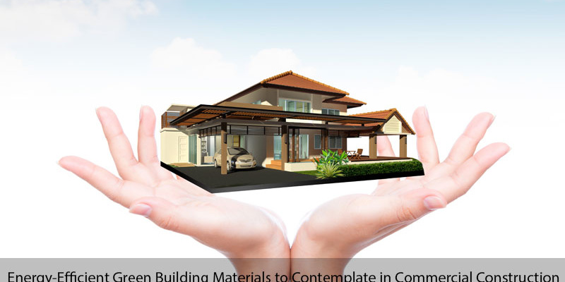 5 Top Energy-Efficient Green Building Materials to Contemplate in  Commercial Building Construction - Aakash Group